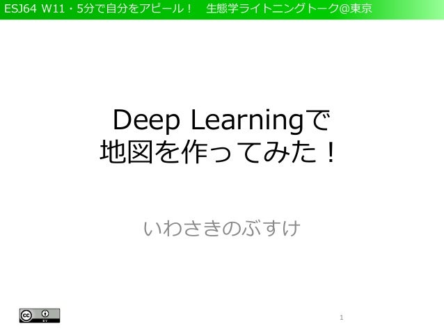 ESJ64 W11・5分で自分をアピール! 生態学ライトニングトーク@東京 Deep Learningで 地図を作ってみた! いわさきのぶすけ 1
