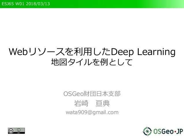 ESJ65 W01 2018/03/13 Webリソースを利用したDeep Learning 地図タイルを例として OSGeo財団日本支部 岩崎 亘典 wata909@gmail.com