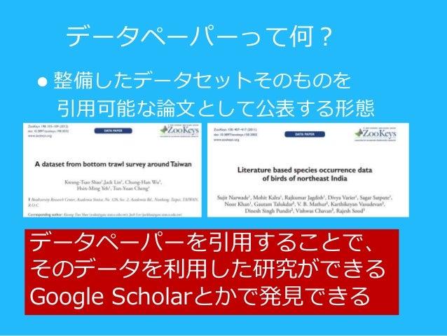 データペーパーを引用することで、 そのデータを利用した研究ができる Google Scholarとかで発見できる  整備したデータセットそのものを 引用可能な論文として公表する形態 データペーパーって何?