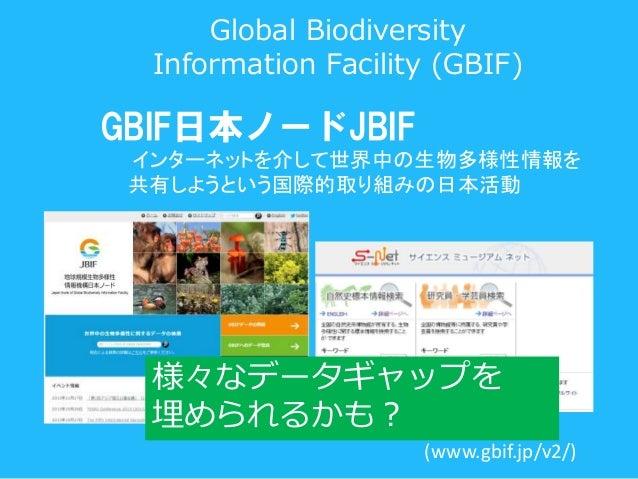 (www.gbif.jp/v2/) GBIF日本ノードJBIF インターネットを介して世界中の生物多様性情報を 共有しようという国際的取り組みの日本活動 様々なデータギャップを 埋められるかも? Global Biodiversity Info...