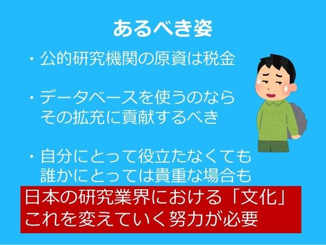 日本の研究業界における「文化」 これを変えていく努力が必要 ・公的研究機関の原資は税金 ・データベースを使うのなら その拡充に貢献するべき ・自分にとって役立たなくても 誰かにとっては貴重な場合も あるべき姿