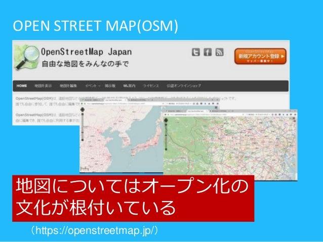 (https://openstreetmap.jp/) OPEN STREET MAP(OSM) 地図についてはオープン化の 文化が根付いている