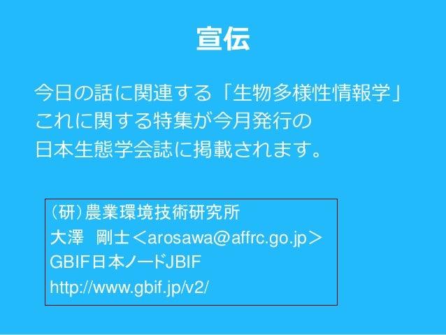 今日の話に関連する「生物多様性情報学」 これに関する特集が今月発行の 日本生態学会誌に掲載されます。 宣伝 (研)農業環境技術研究所 大澤 剛士<arosawa@affrc.go.jp> GBIF日本ノードJBIF http://www.gbi...