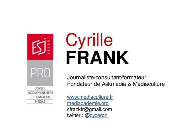 FRANK  Cyrille  Journaliste/consultant/formateur  Fondateur de Askmedia&Médiaculture  www.mediaculture.fr  mediacademie.or...