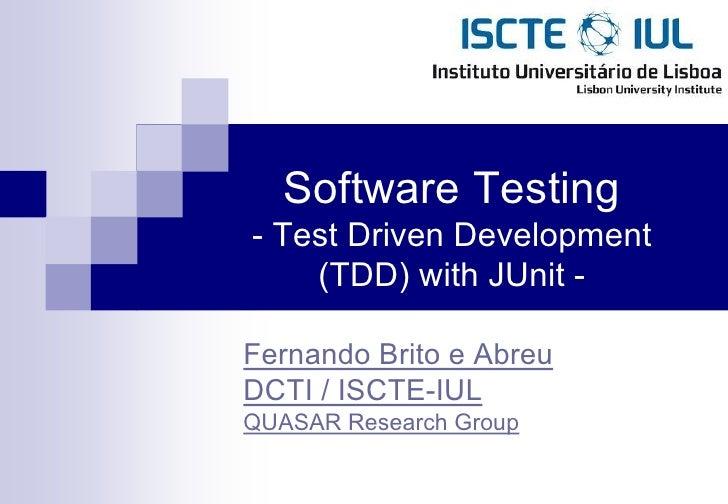 Software Testing- Test Driven Development    (TDD) with JUnit -Fernando Brito e AbreuDCTI / ISCTE-IULQUASAR Research Group