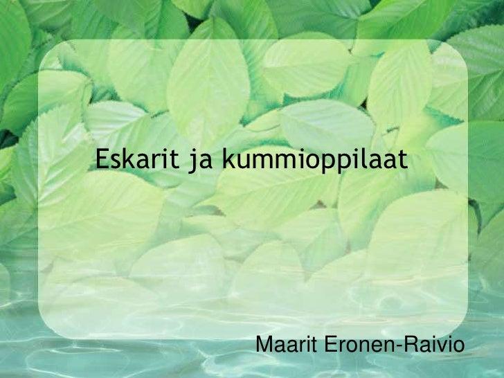 Eskarit ja kummioppilaat<br />Maarit Eronen-Raivio<br />