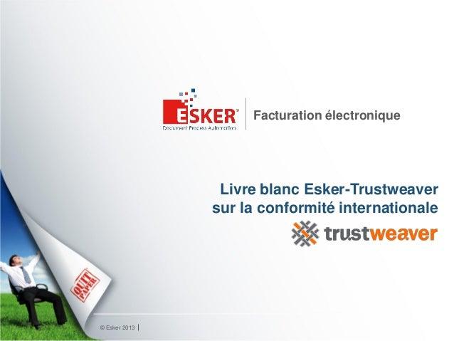 © Esker 2013 Facturation électronique Livre blanc Esker-Trustweaver sur la conformité internationale
