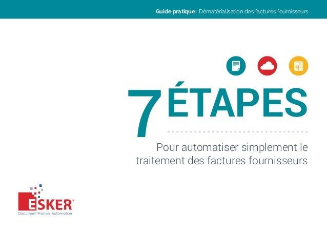 7ÉTAPES Pour automatiser simplement le traitement des factures fournisseurs Guide pratique : Dématérialisation des facture...