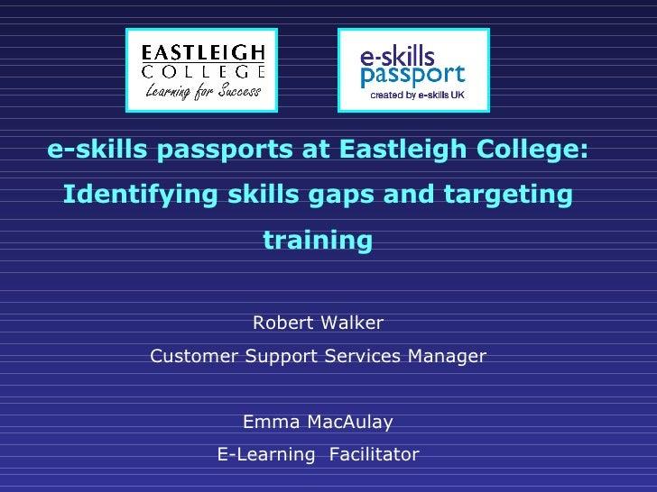 e-skills passports at Eastleigh College: Identifying skills gaps and targeting training Robert Walker Customer Support Ser...