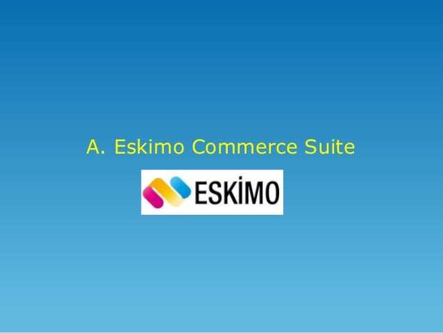 Eskimo Commerce Suite'in Felsefesi • Ticaretin «e» si «m» si olmaz. Ticaret, ticarettir ve bir bütündür. • Müşteriyi yakal...