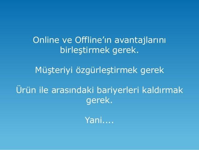 Online ve Offline'ın avantajlarını birleştirmek gerek. Müşteriyi özgürleştirmek gerek Ürün ile arasındaki bariyerleri kald...