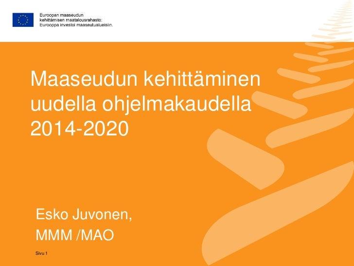 Maaseudun kehittäminenuudella ohjelmakaudella2014-2020Esko Juvonen,MMM /MAOSivu 1