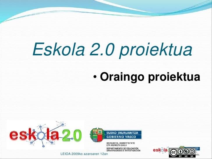 Eskola 2.0 proiektua<br /><ul><li>Oraingo proiektua</li></ul>LEIOA 2009ko azaroaren 12an<br />