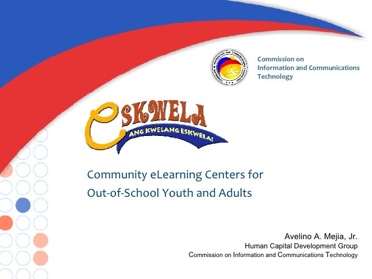 Community eLearning Centers for  Out-of-School Youth and Adults Avelino A. Mejia, Jr. Human Capital Development Group C om...