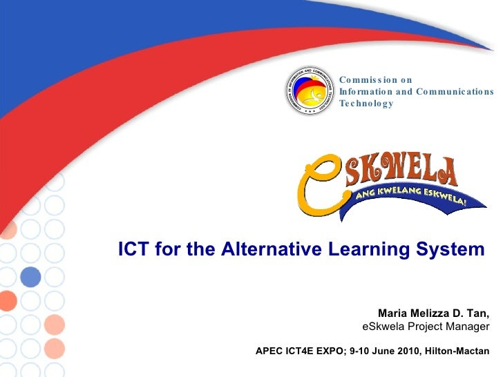 ICT for the Alternative Learning System Maria Melizza D. Tan, eSkwela Project Manager APEC ICT4E EXPO; 9-10 June 2010, Hil...