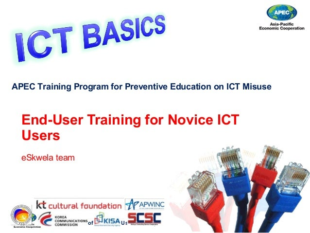 Responsible Use of ICT – End User Training End-User Training for Novice ICT Users eSkwela team APEC Training Program for P...
