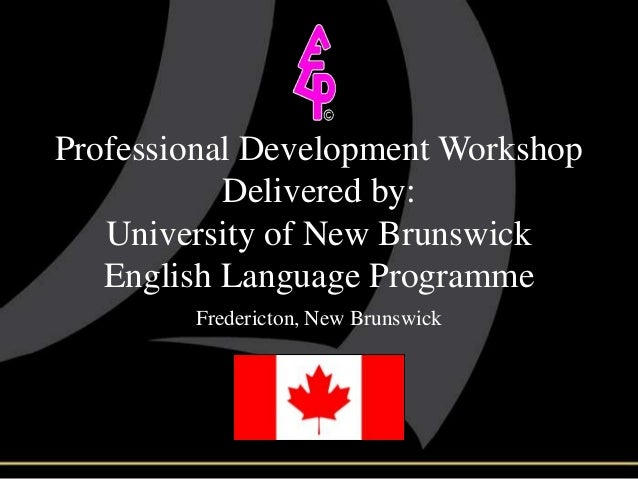 Professional Development Workshop Delivered by: University of New Brunswick English Language Programme Fredericton, New Br...