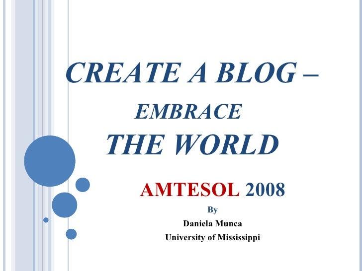 CREATE A BLOG –  EMBRACE   THE WORLD AMTESOL  2008 By Daniela Munca University of Mississippi