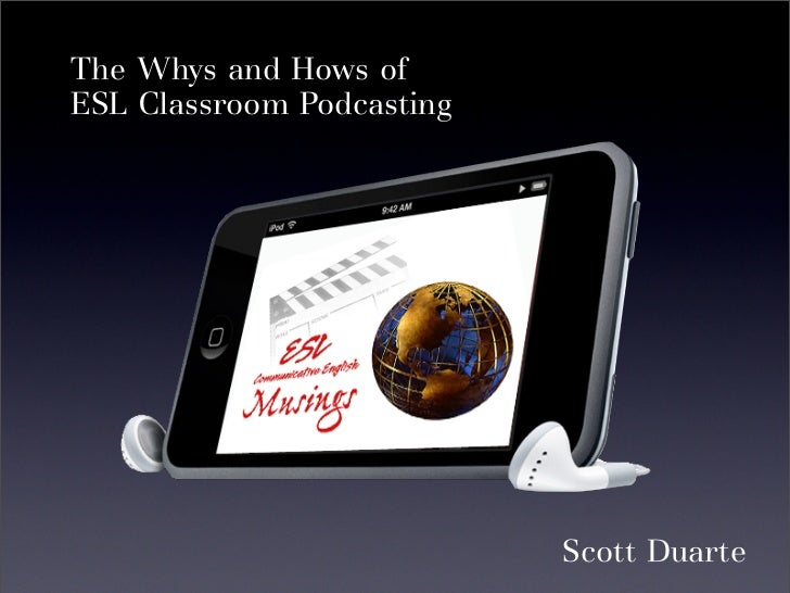 The Whys and Hows of ESL Classroom Podcasting                                Scott Duarte
