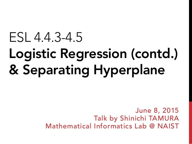 ESL 4.4.3-4.5 Logistic Regression (contd.) & Separating Hyperplane June 8, 2015 Talk by Shinichi TAMURA Mathematical Infor...