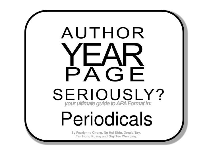 AUTHOR<br />YEAR<br />PAGE<br />SERIOUSLY?<br />your ultimate guide to APA Format in:  <br />Periodicals<br />By Pearlynne...