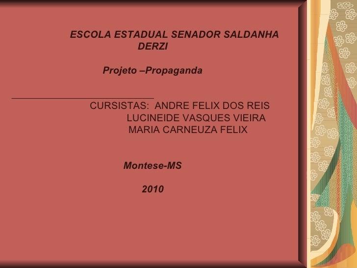 ESCOLA ESTADUAL SENADOR SALDANHA DERZI Projeto –Propaganda CURSISTAS:  ANDRE FELIX DOS REIS LUCINEIDE VASQUES VIEIRA MARIA...