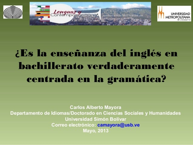 ¿Es la enseñanza del inglés enbachillerato verdaderamentecentrada en la gramática?Carlos Alberto MayoraDepartamento de Idi...