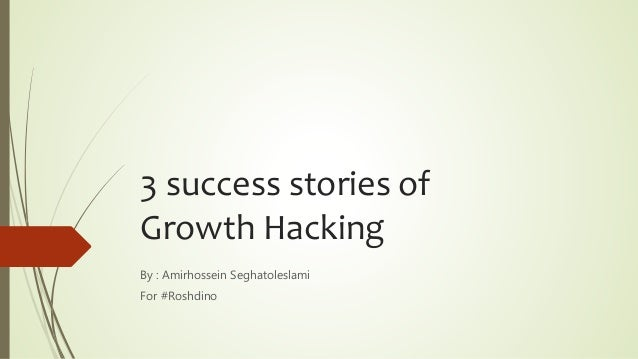 3 success stories of Growth Hacking By : Amirhossein Seghatoleslami For #Roshdino