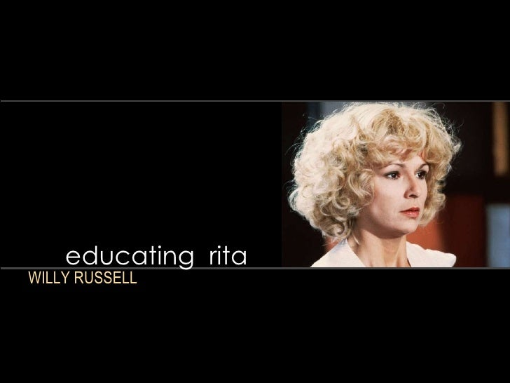 distinctively visual educating rita Educating rita essay 'educating rita' by willy russell themes class, culture this is a play that makes us think about class and culture- how different they are for people and also their impact on people's lives and opportunities.