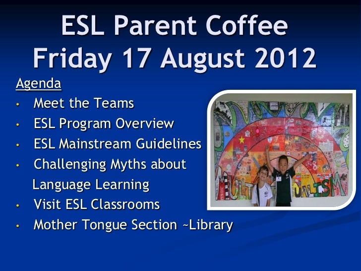 ESL Parent Coffee  Friday 17 August 2012Agenda• Meet the Teams• ESL Program Overview• ESL Mainstream Guidelines• Challengi...