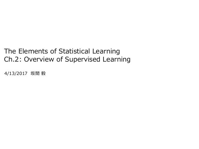 The Elements of Statistical Learning Ch.2: Overview of Supervised Learning 4/13/2017 坂間 毅