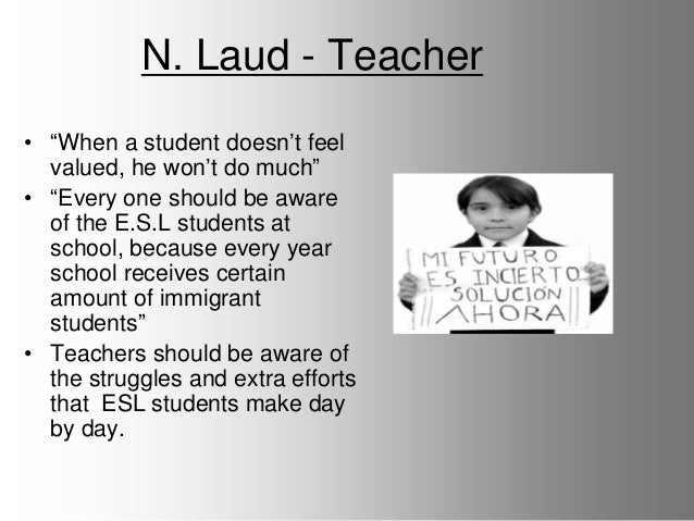 N. Laud - Teacher • ―When a student doesn't feel valued, he won't do much‖ • ―Every one should be aware of the E.S.L stude...