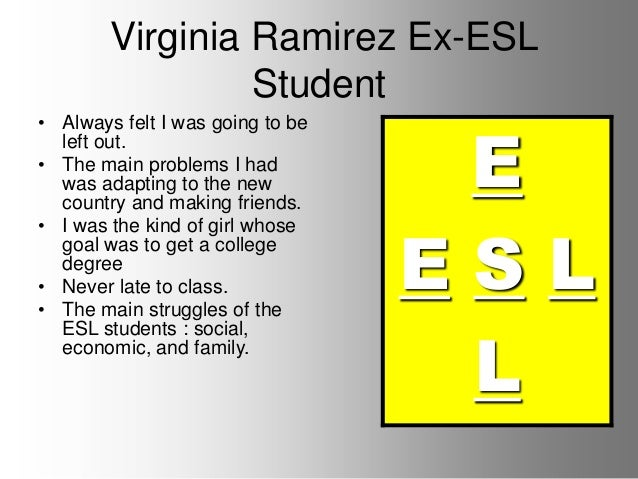 Virginia Ramirez Ex-ESL Student E E S L L • Always felt I was going to be left out. • The main problems I had was adapting...
