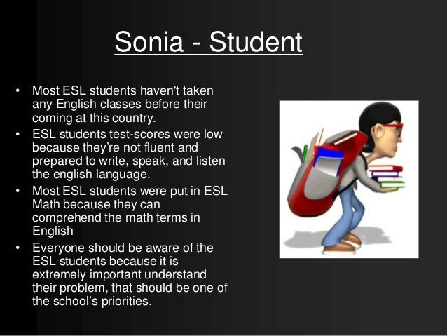 Sonia - Student • Most ESL students haven't taken any English classes before their coming at this country. • ESL students ...