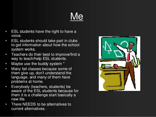 Me • ESL students have the right to have a voice. • ESL students should take part in clubs to get information about how th...