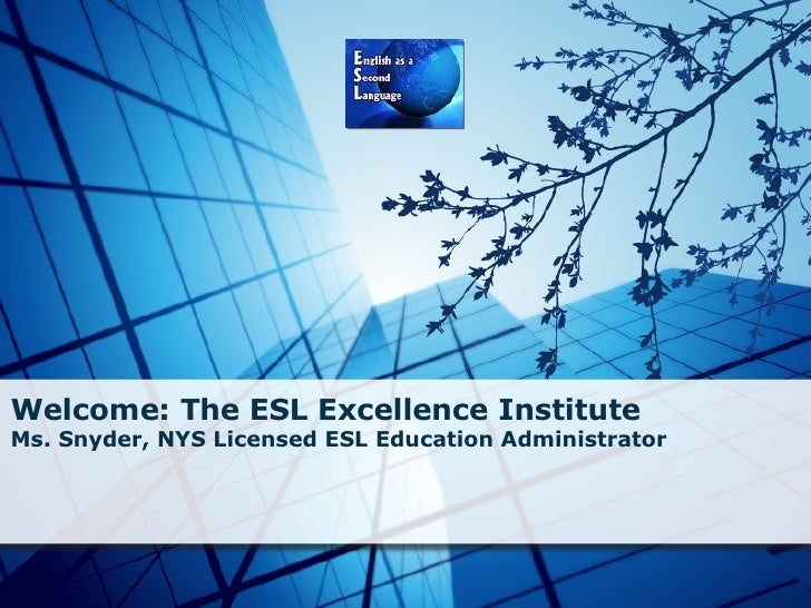Welcome: The ESL Excellence Institute Ms. Snyder, NYS Licensed ESL Education Administrator