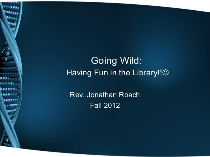 Going Wild:Having Fun in the Library!!Rev. Jonathan Roach      Fall 2012