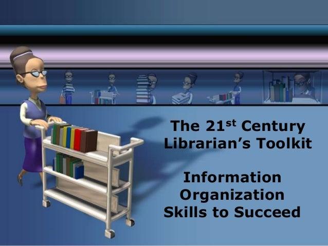 The 21st CenturyLibrarian's Toolkit  Information  OrganizationSkills to Succeed