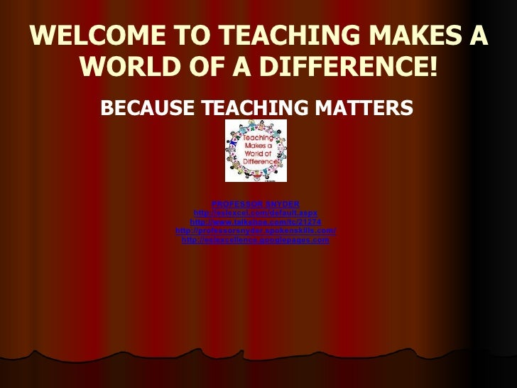 WELCOME TO TEACHING MAKES A WORLD OF A DIFFERENCE! BECAUSE TEACHING MATTERS    PROFESSOR SNYDER http://eslexcel.com/def...