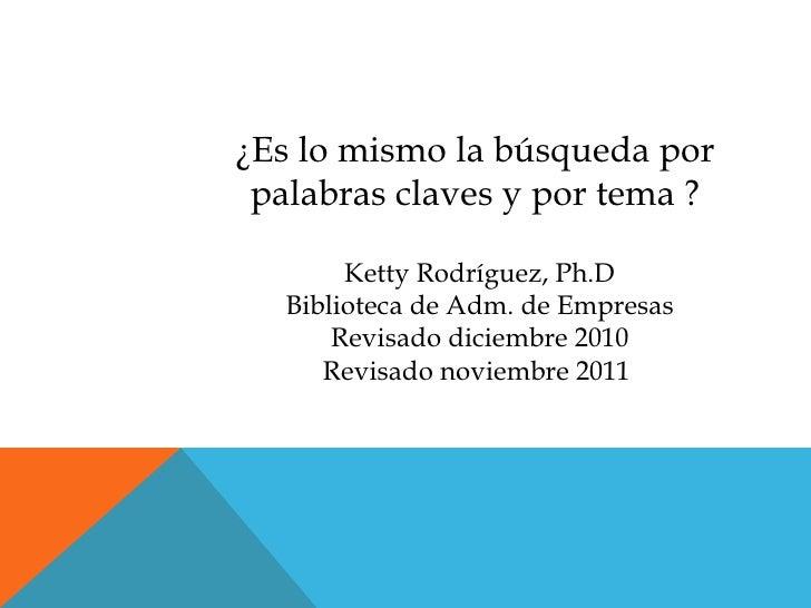 ¿Es lo mismo la búsqueda por palabras claves y por tema ?        Ketty Rodríguez, Ph.D   Biblioteca de Adm. de Empresas   ...