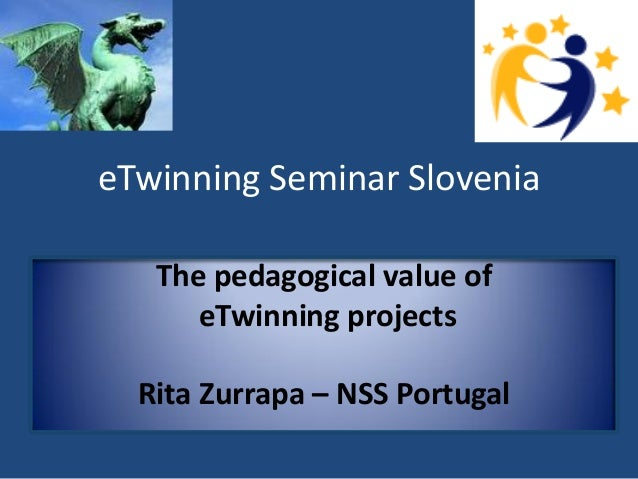 eTwinning Seminar Slovenia  The pedagogical value of  eTwinning projects  Rita Zurrapa – NSS Portugal