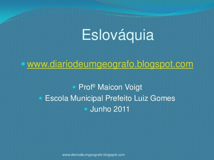 Eslováquia<br />www.diariodeumgeografo.blogspot.com<br />ProfºMaiconVoigt<br />Escola Municipal Prefeito Luiz Gomes<br />...