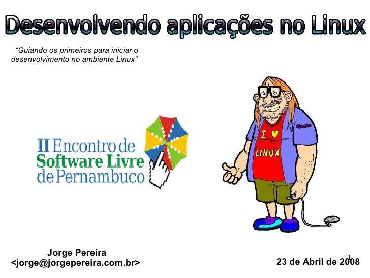 """""""Guiando os primeiros para iniciar o desenvolvimento no ambiente Linux""""            Jorge Pereira                          ..."""