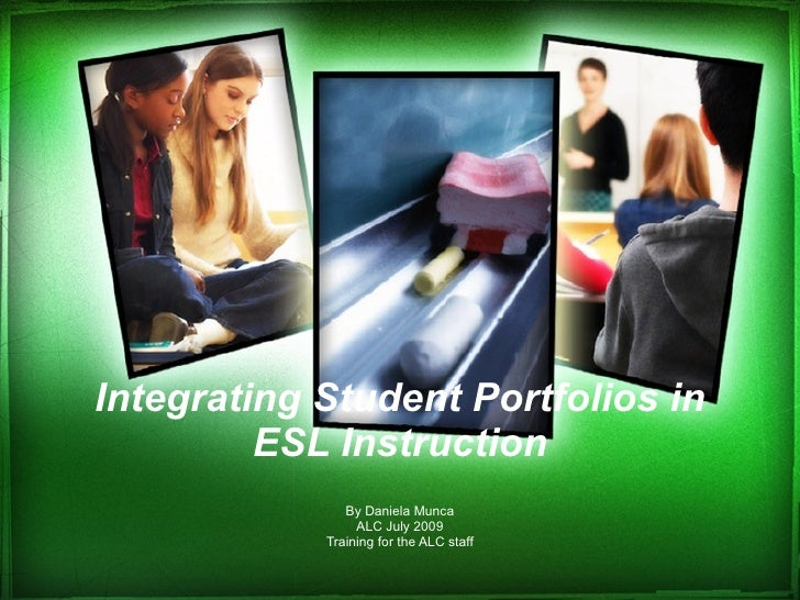 Integrating Student Portfolios in ESL Instruction By Daniela Munca ALC July 2009 Training for the ALC staff