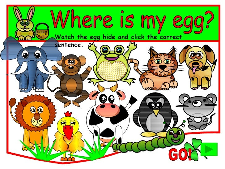 Where is my egg? Watch the egg hide and click the correct sentence. GO!