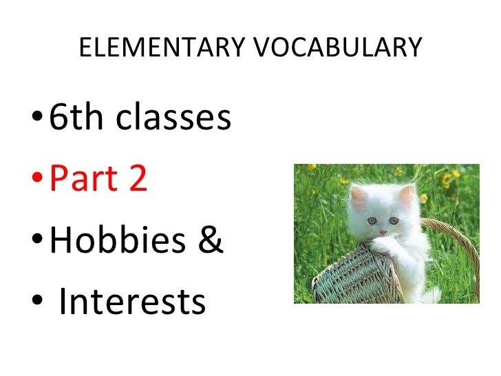 ELEMENTARY VOCABULARY <ul><li>6th classes </li></ul><ul><li>Part 2 </li></ul><ul><li>Hobbies & </li></ul><ul><li>Interests...