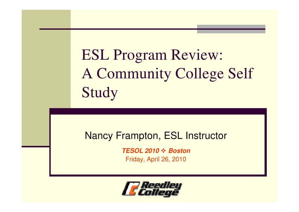 ESL Program Review: A Community College Self Study  Nancy Frampton, ESL Instructor        TESOL 2010 Boston         Friday...