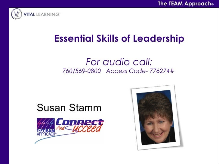 The TEAM Approach®  Essential Skills of Leadership           For audio call:    760/569-0800   Access Code- 776274# Susan ...