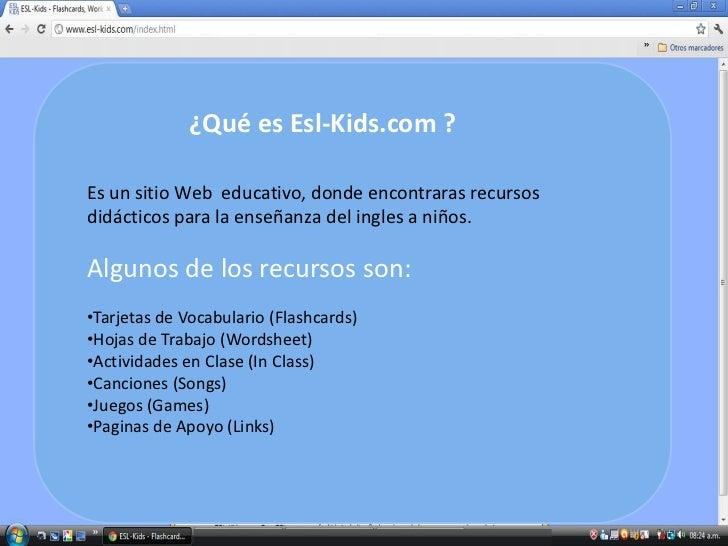 ¿Qué es Esl-Kids.com ?Es un sitio Web educativo, donde encontraras recursosdidácticos para la enseñanza del ingles a niños...