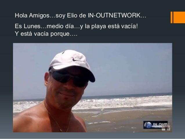 Hola Amigos…soy Elio de IN-OUTNETWORK… Es Lunes…medio día…y la playa está vacía! Y está vacía porque….